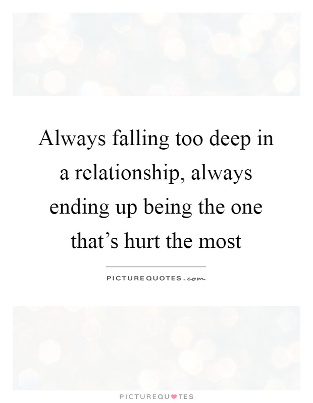 Always falling too deep in a relationship, always ending up ...