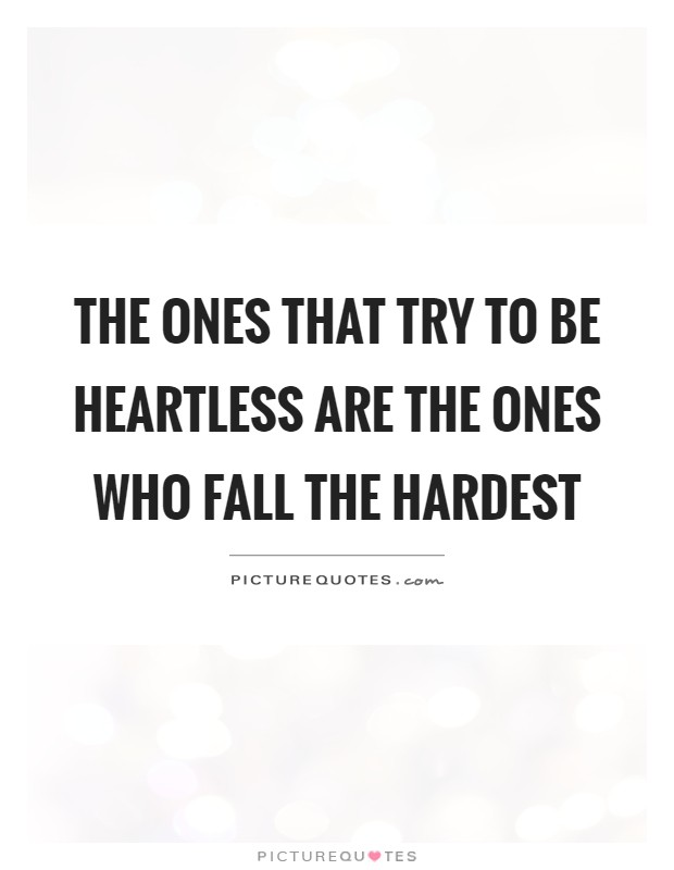 The ones that try to be heartless are the ones who fall the hardest Picture Quote #1