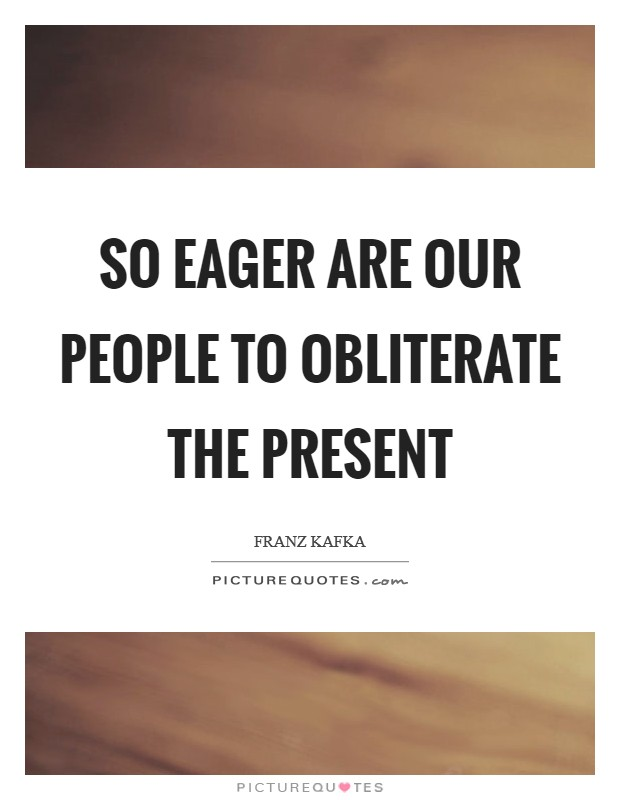 So eager are our people to obliterate the present Picture Quote #1