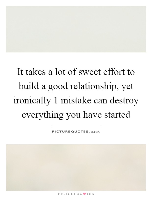 It takes a lot of sweet effort to build a good relationship, yet ironically 1 mistake can destroy everything you have started Picture Quote #1