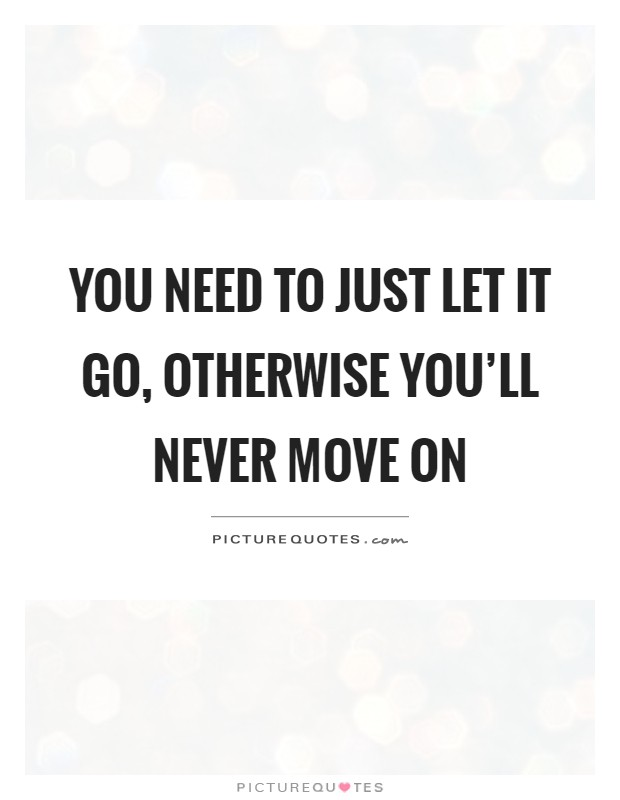 You need to just let it go, otherwise you'll never move on Picture Quote #1