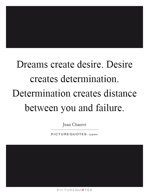 Dreams create desire. Desire creates determination. Determination creates distance between you and failure Picture Quote #1