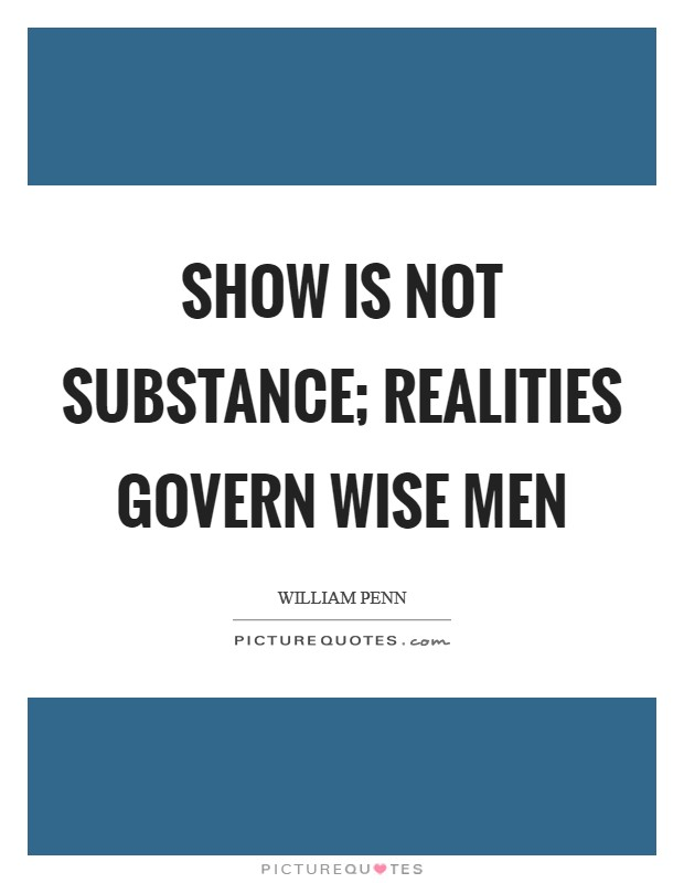 Show is not substance; realities govern wise men Picture Quote #1