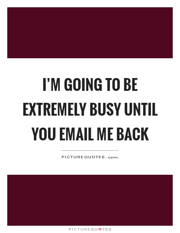 I'm going to be extremely busy until you email me back Picture Quote #1