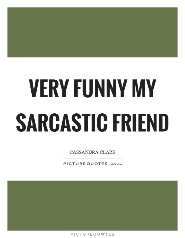 Very funny my sarcastic friend Picture Quote #1