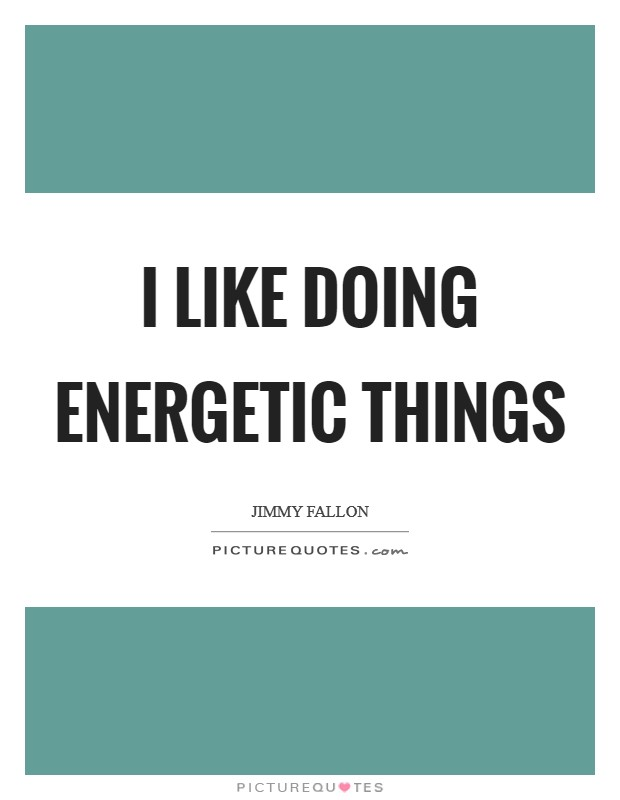 I like doing energetic things Picture Quote #1