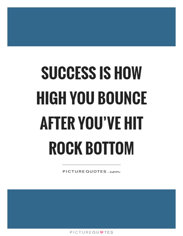 Success is how high you bounce after you've hit rock bottom Picture Quote #1