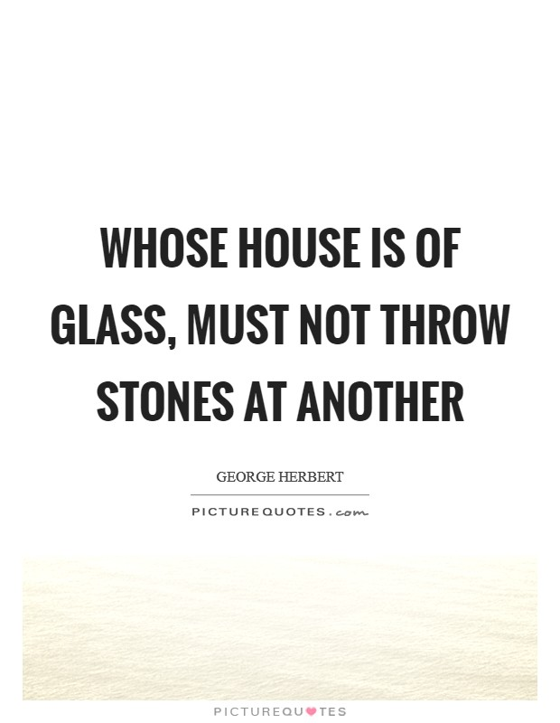 Whose house is of glass, must not throw stones at another Picture Quote #1