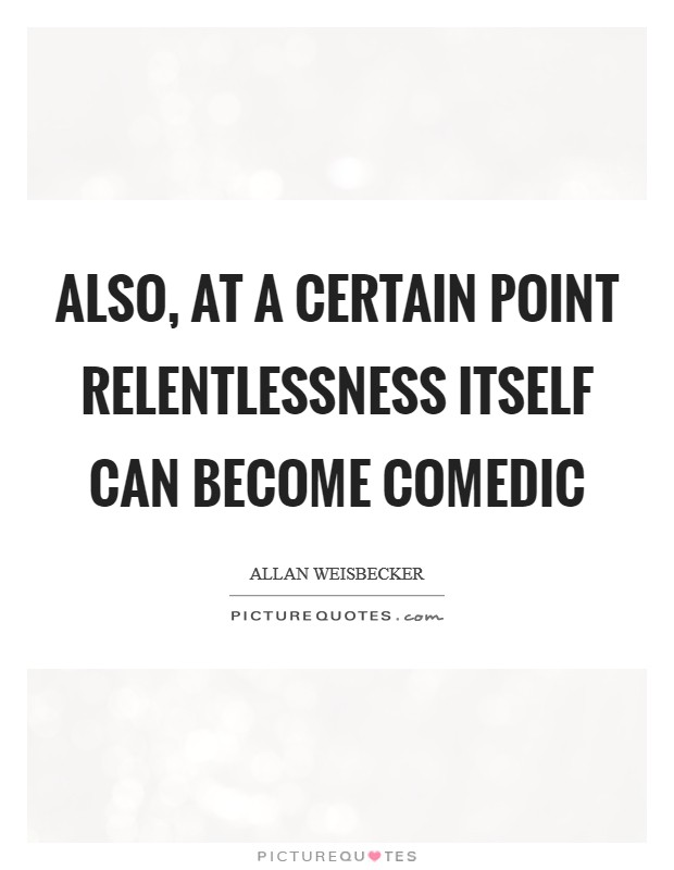 Also, at a certain point relentlessness itself can become comedic Picture Quote #1