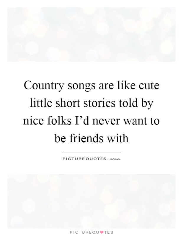 Country songs are like cute little short stories told by ...