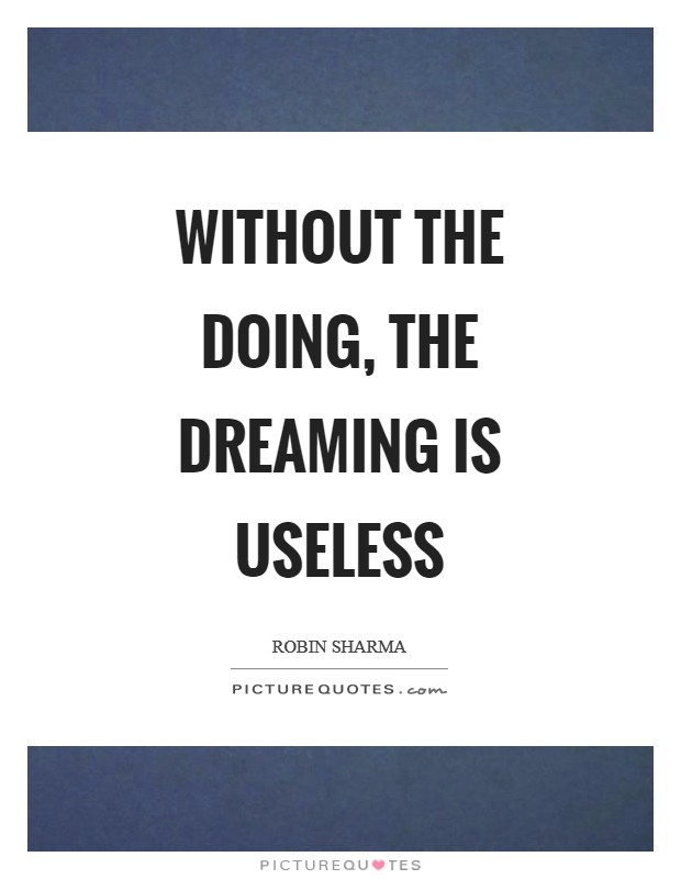 Without the doing, the dreaming is useless Picture Quote #1