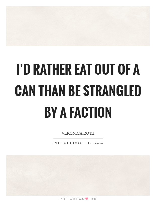 I'd rather eat out of a can than be strangled by a faction Picture Quote #1