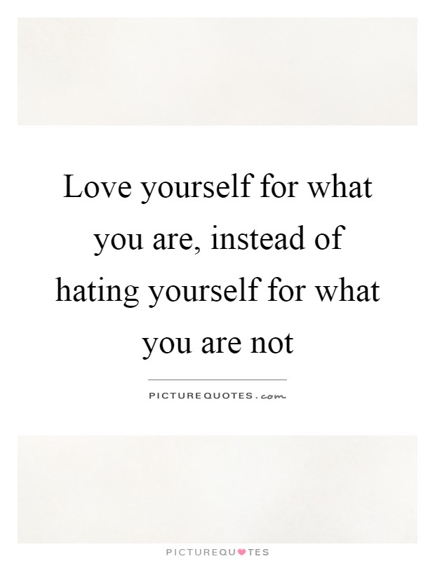 Love yourself for what you are, instead of hating yourself for what you are not Picture Quote #1