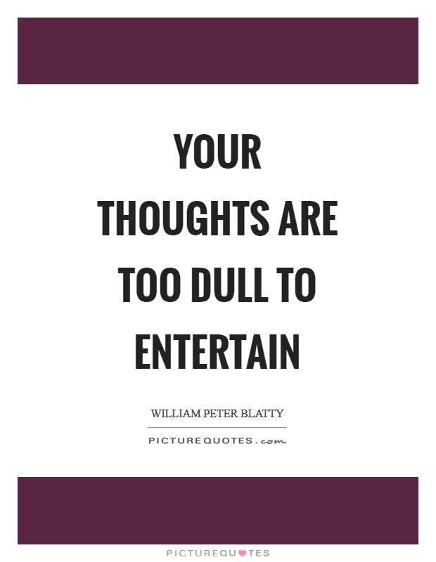 Your thoughts are too dull to entertain Picture Quote #1