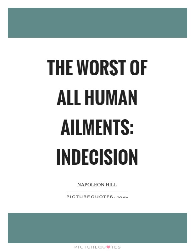 The worst of all human ailments: indecision Picture Quote #1