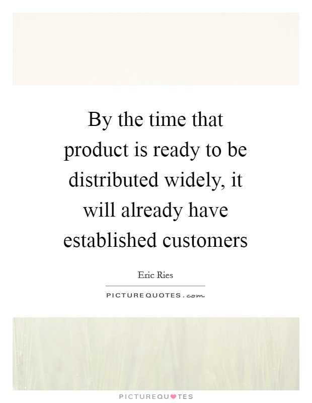 By the time that product is ready to be distributed widely, it will already have established customers Picture Quote #1