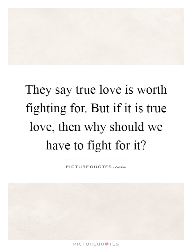 They say true love is worth fighting for. But if it is true love, then why should we have to fight for it? Picture Quote #1