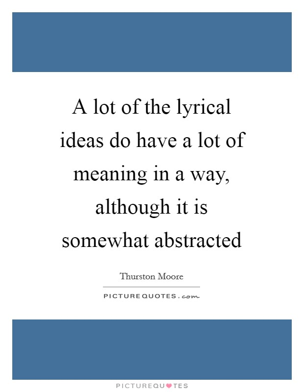 A lot of the lyrical ideas do have a lot of meaning in a way, although it is somewhat abstracted Picture Quote #1