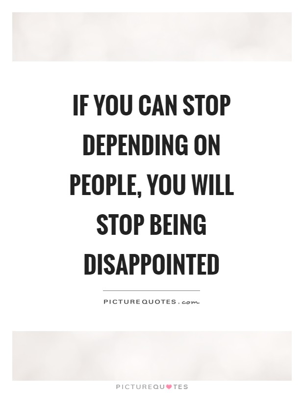 If you can stop depending on people, you will stop being disappointed Picture Quote #1