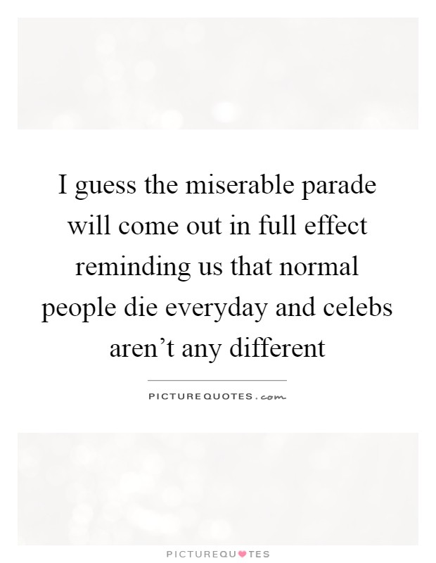 I guess the miserable parade will come out in full effect reminding us that normal people die everyday and celebs aren't any different Picture Quote #1