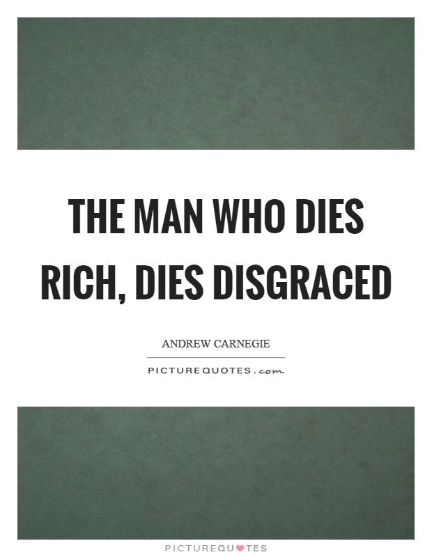 The man who dies rich, dies disgraced Picture Quote #1
