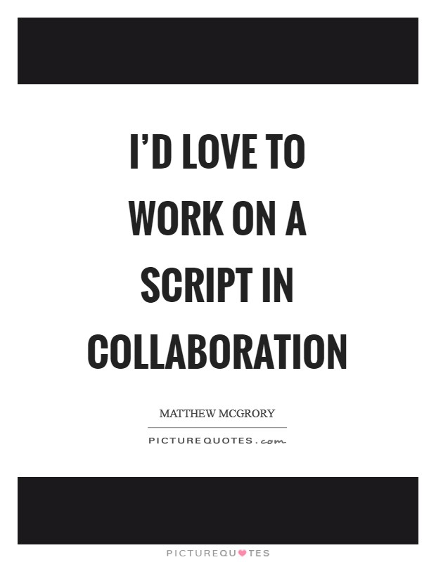 I'd love to work on a script in collaboration Picture Quote #1