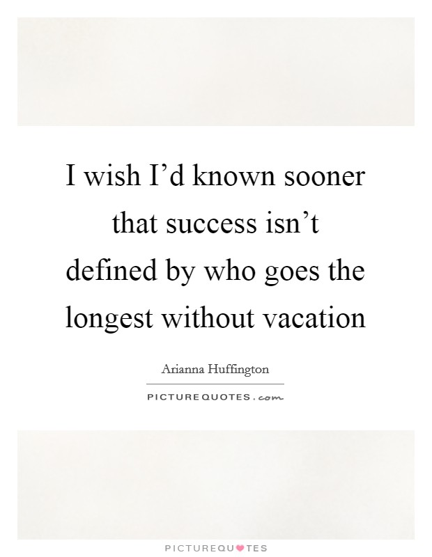 I wish I'd known sooner that success isn't defined by who goes the longest without vacation Picture Quote #1