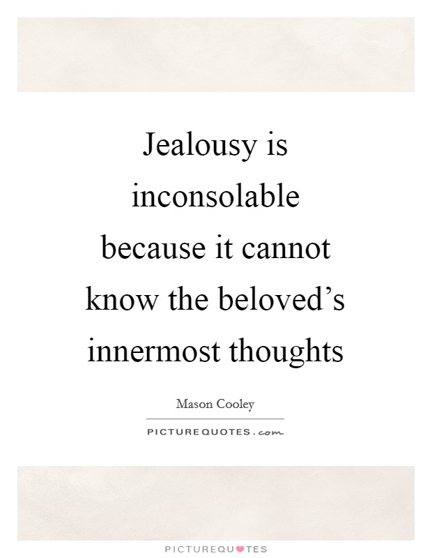 Jealousy is inconsolable because it cannot know the beloved's innermost thoughts Picture Quote #1