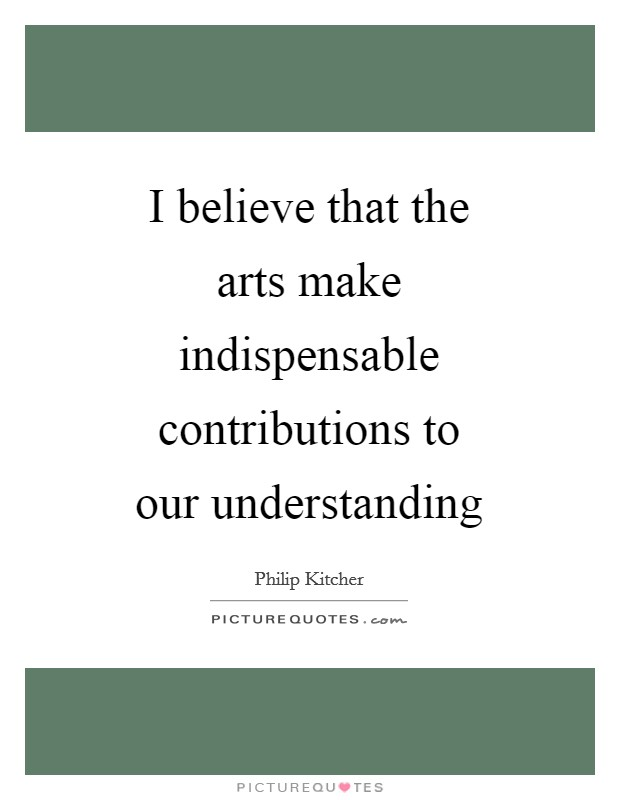 I believe that the arts make indispensable contributions to our understanding Picture Quote #1