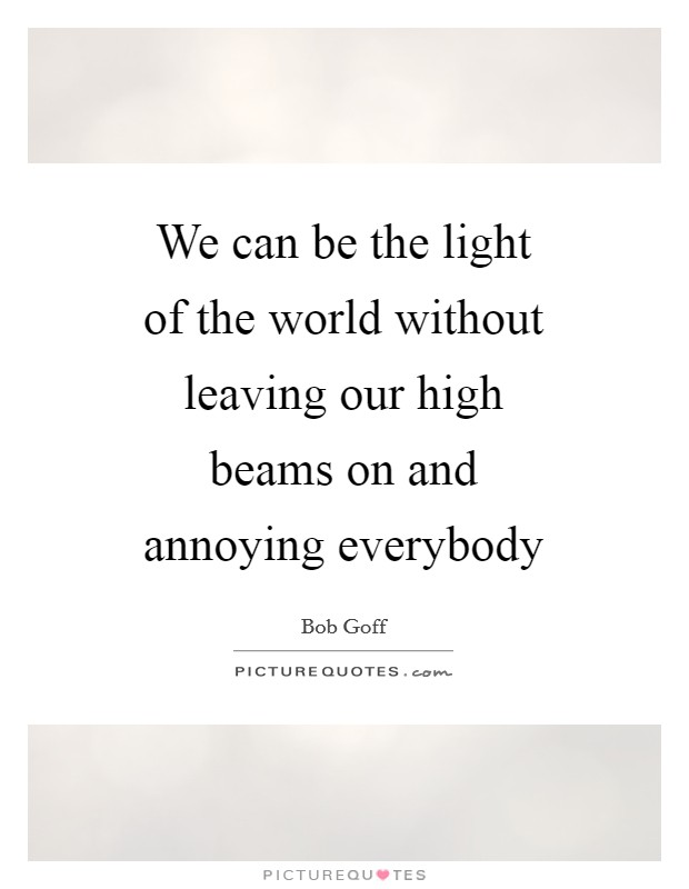 We can be the light of the world without leaving our high beams on and annoying everybody Picture Quote #1