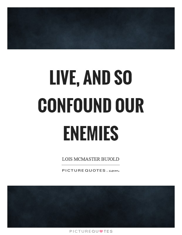 Live, and so confound our enemies Picture Quote #1