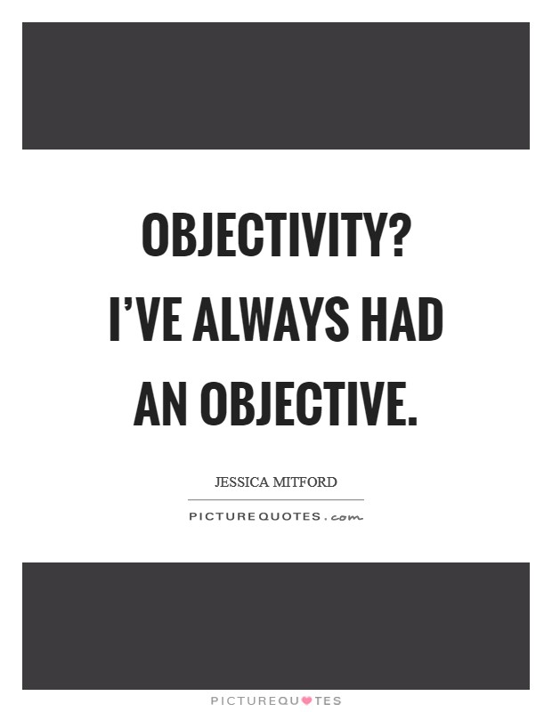Objectivity? I've always had an objective Picture Quote #1