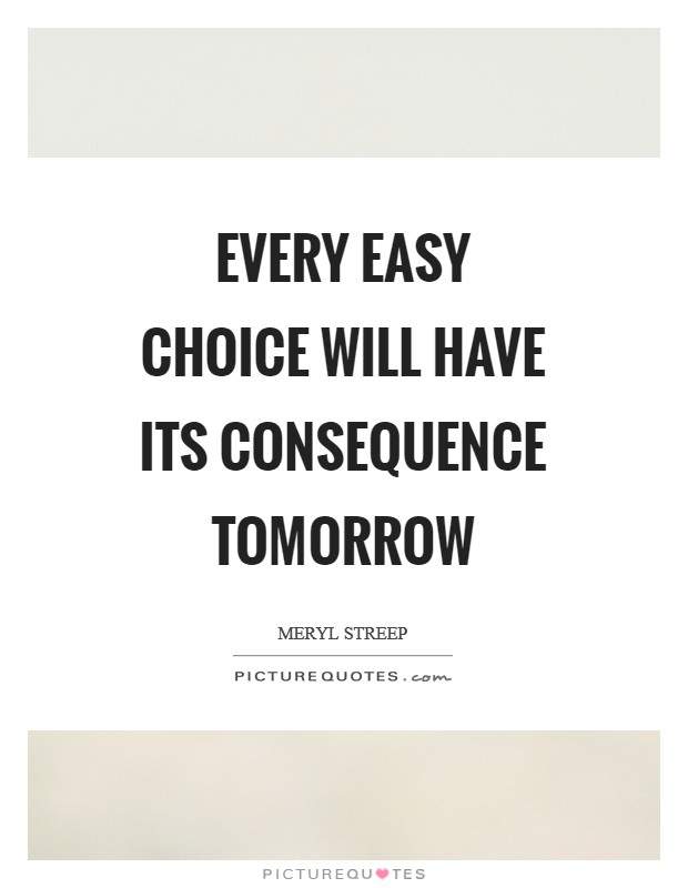 Every easy choice will have its consequence tomorrow Picture Quote #1