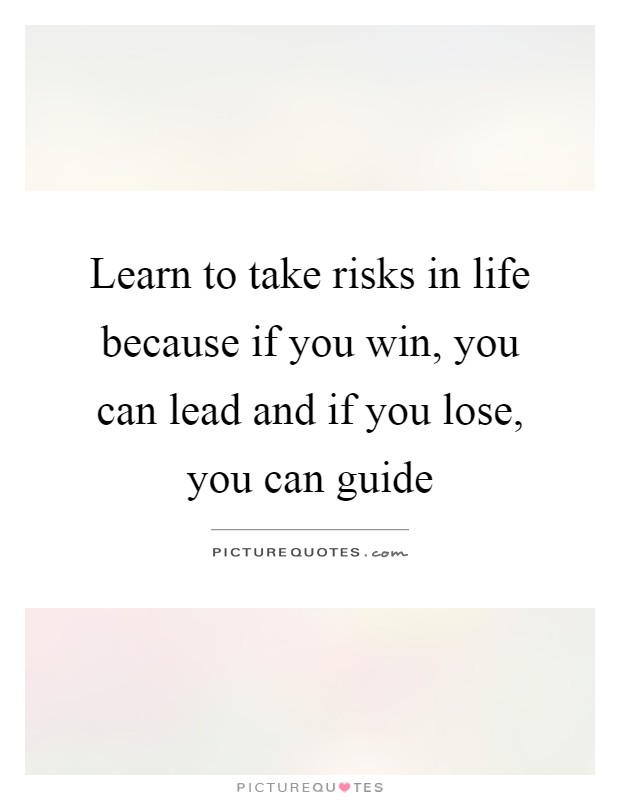 Learn to take risks in life because if you win, you can lead and if you lose, you can guide Picture Quote #1
