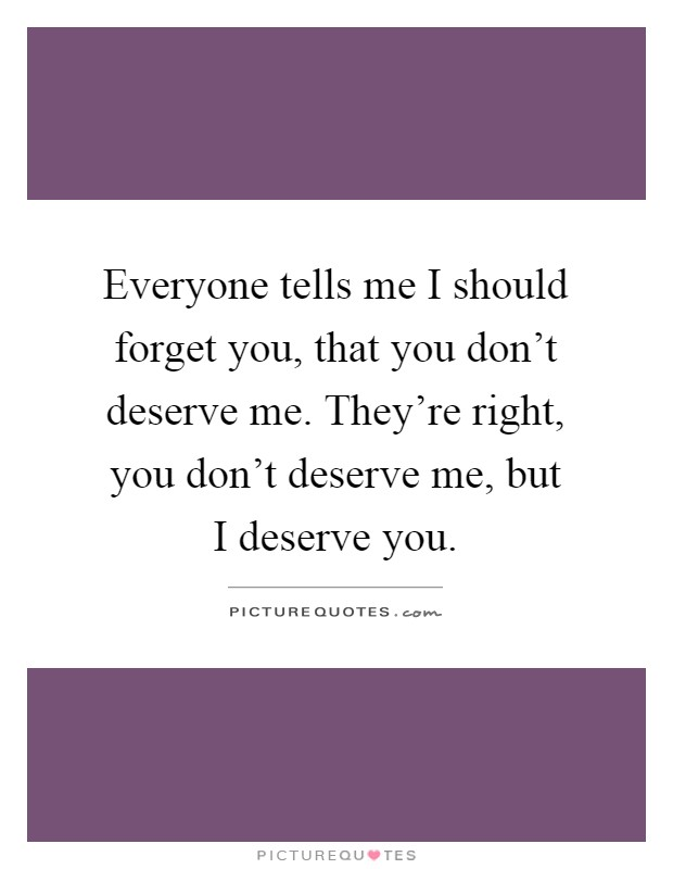 Everyone tells me I should forget you, that you don't deserve me. They're right, you don't deserve me, but I deserve you Picture Quote #1