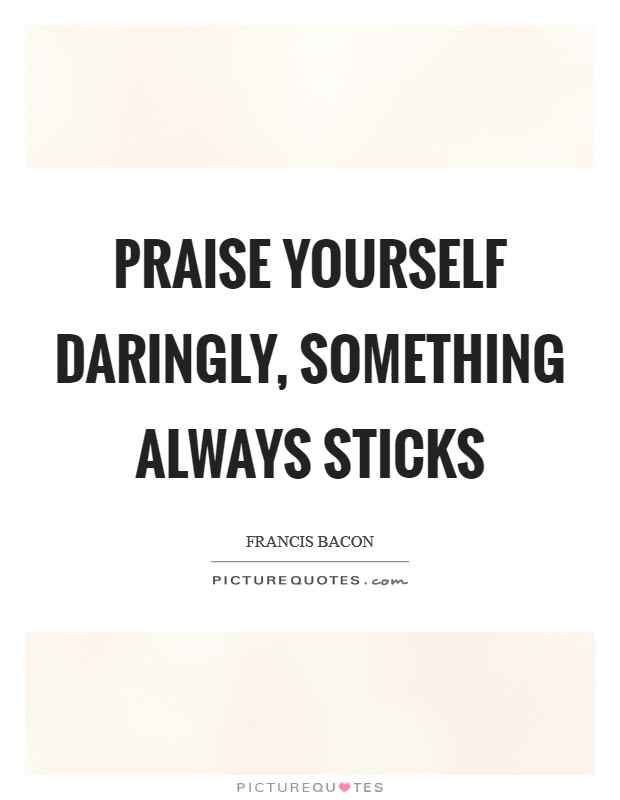 Praise yourself daringly, something always sticks Picture Quote #1