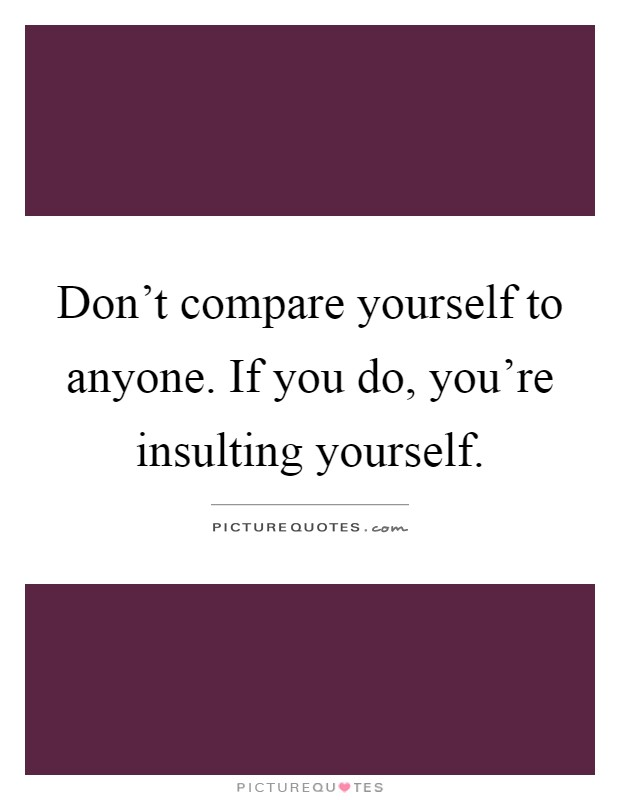 Don't compare yourself to anyone. If you do, you're insulting yourself Picture Quote #1