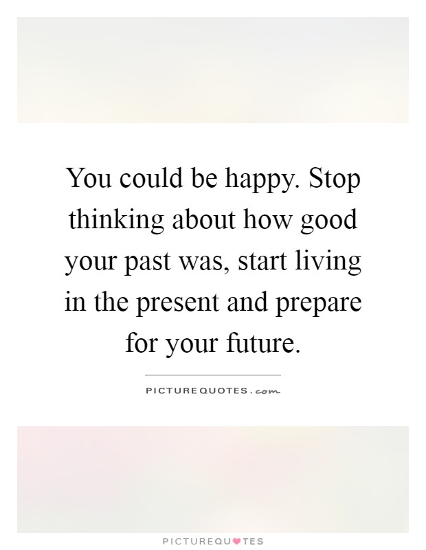 You could be happy. Stop thinking about how good your past was, start living in the present and prepare for your future Picture Quote #1
