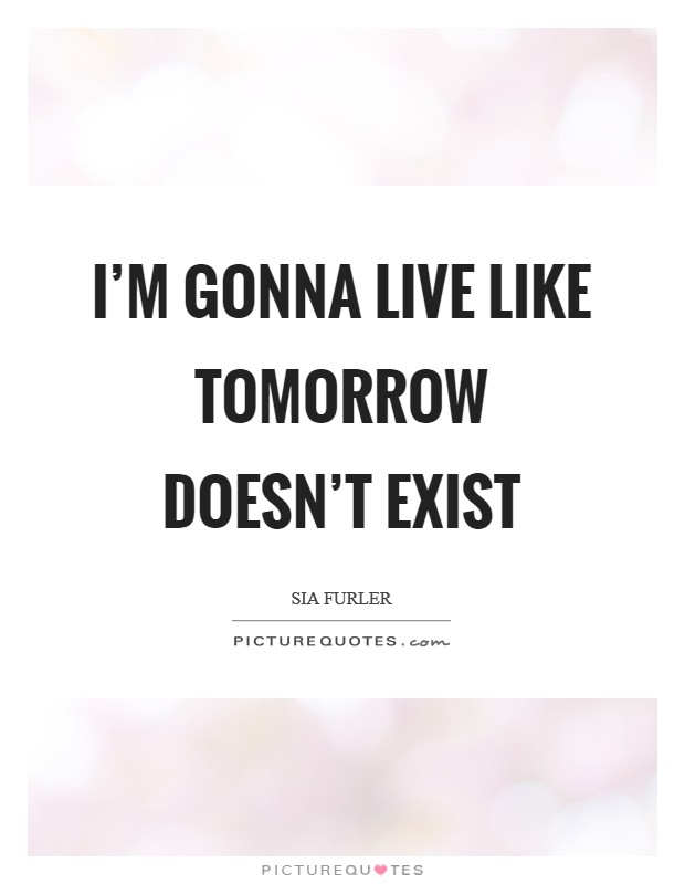 I'm gonna live like tomorrow doesn't exist Picture Quote #1