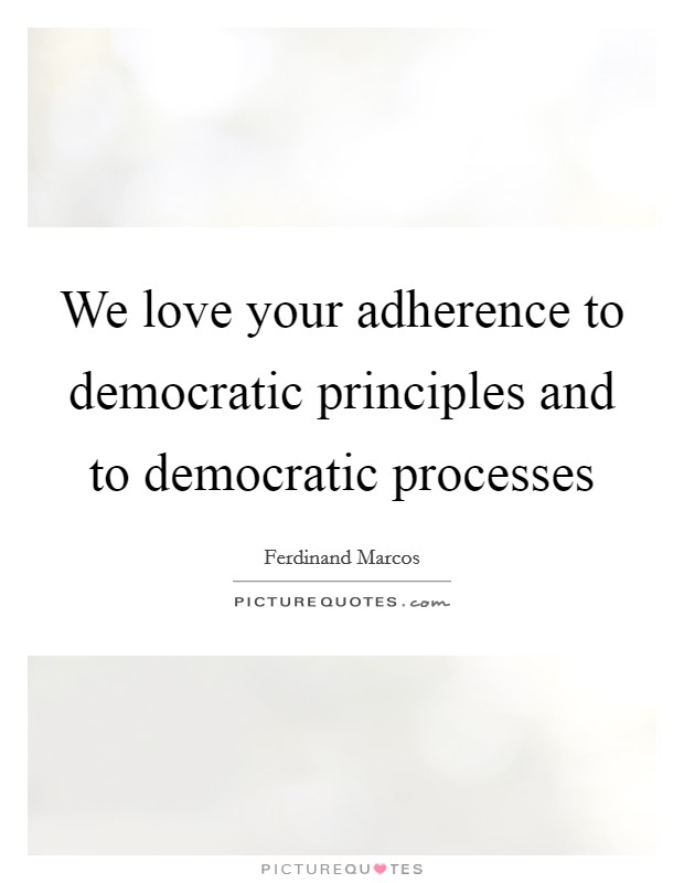 We love your adherence to democratic principles and to democratic processes Picture Quote #1