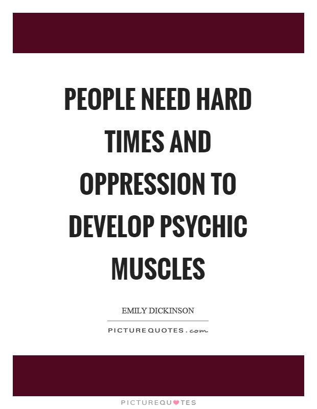 People need hard times and oppression to develop psychic muscles Picture Quote #1