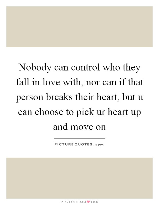 Nobody can control who they fall in love with, nor can if that person breaks their heart, but u can choose to pick ur heart up and move on Picture Quote #1