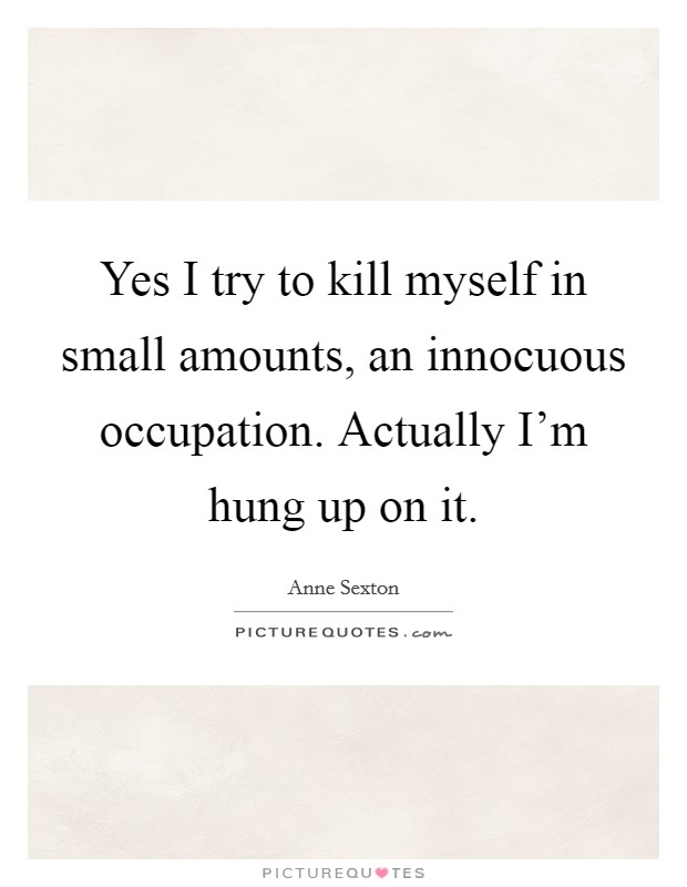 Yes I try to kill myself in small amounts, an innocuous occupation. Actually I'm hung up on it Picture Quote #1