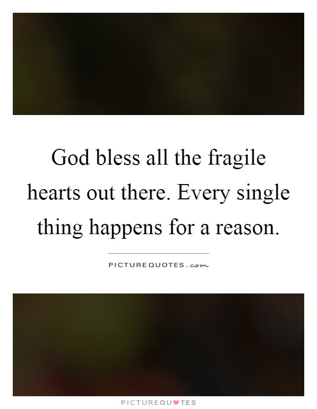 God bless all the fragile hearts out there. Every single thing happens for a reason Picture Quote #1