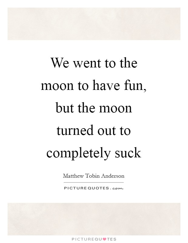 We went to the moon to have fun, but the moon turned out to completely suck Picture Quote #1