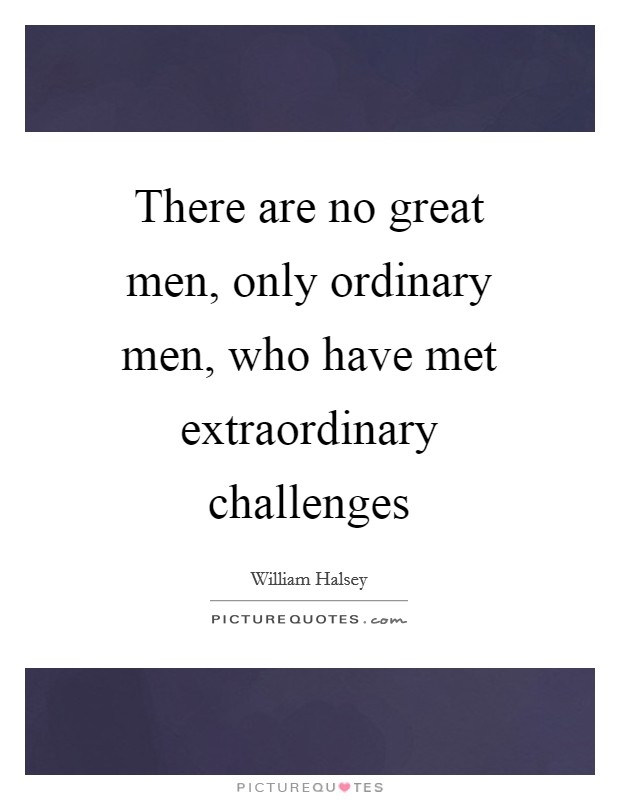 There are no great men, only ordinary men, who have met extraordinary challenges Picture Quote #1