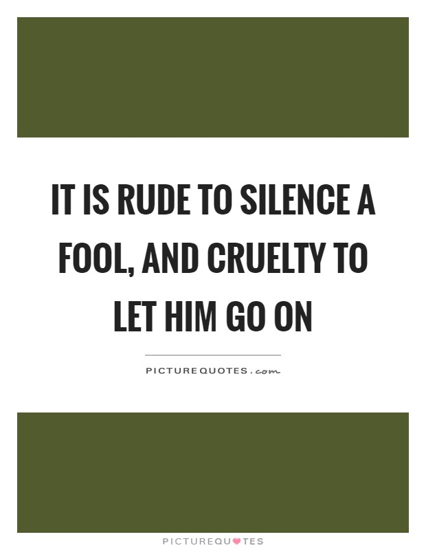 It is rude to silence a fool, and cruelty to let him go on Picture Quote #1