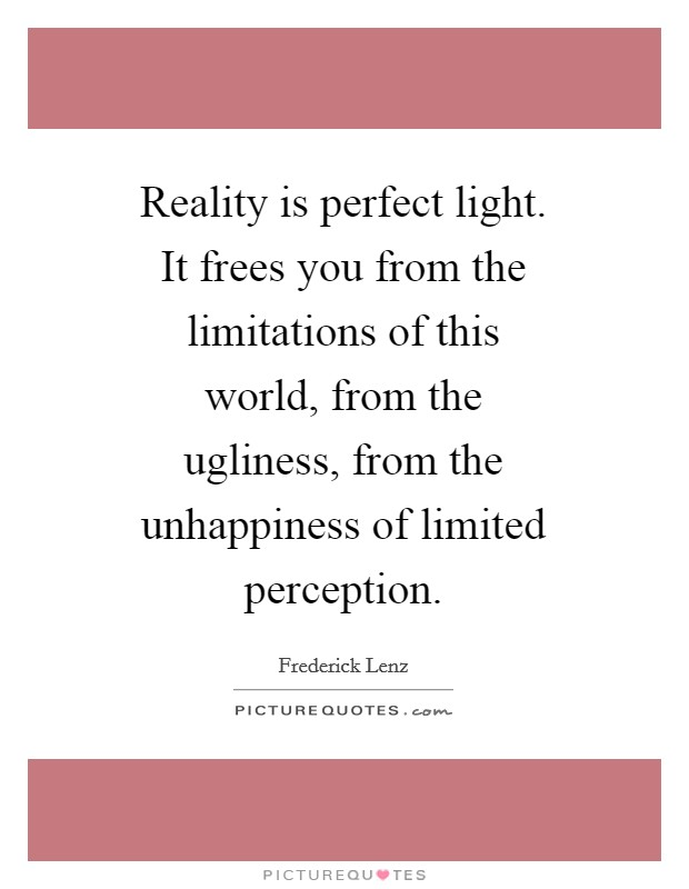 Reality is perfect light. It frees you from the limitations of this world, from the ugliness, from the unhappiness of limited perception Picture Quote #1