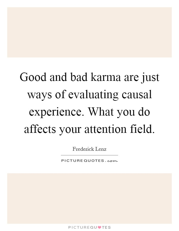 Good and bad karma are just ways of evaluating causal experience. What you do affects your attention field Picture Quote #1