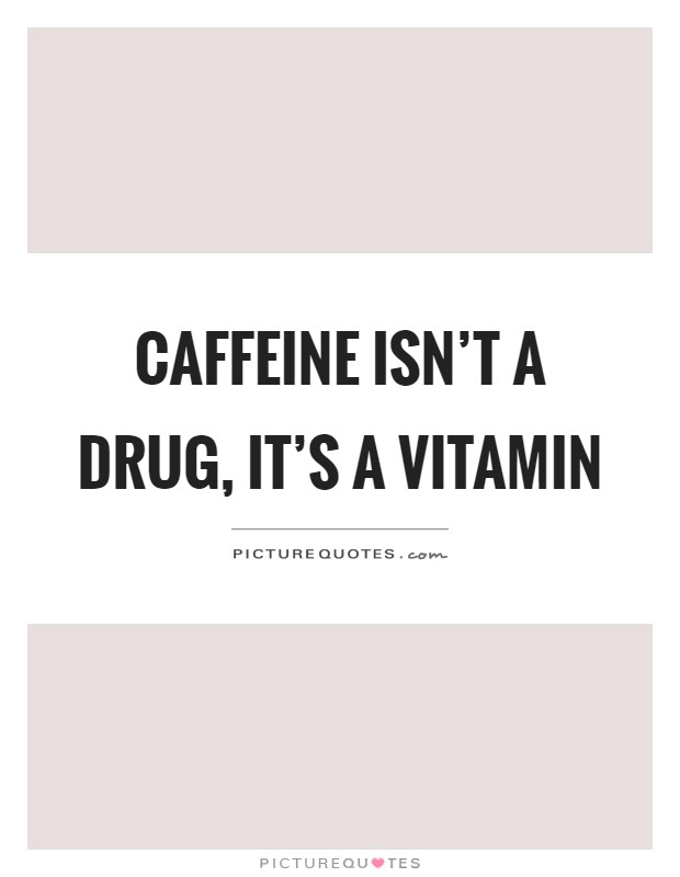 Caffeine isn't a drug, it's a vitamin Picture Quote #1